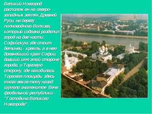 Великий Новгород расположен на северо-западных землях Древней Руси, на берегу