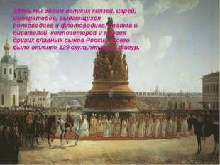 Здесь мы видим великих князей, царей, императоров, выдающихся полководцев и ф