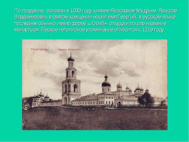 По преданию, основан в 1030 году князем Ярославом Мудрым. Ярослав Владимирови...