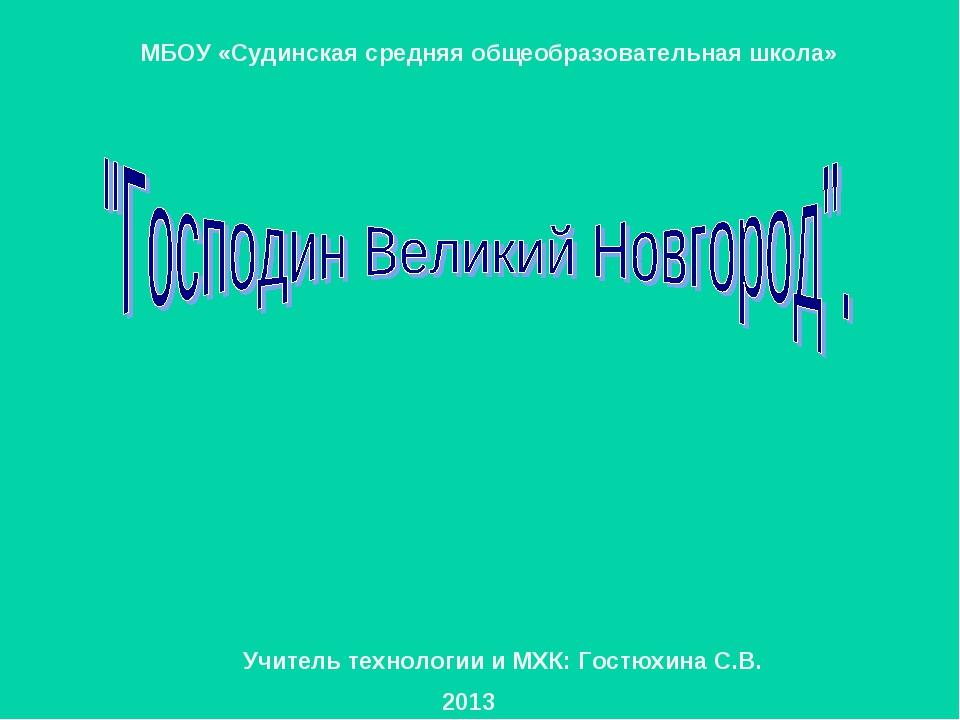 2013 МБОУ «Судинская средняя общеобразовательная школа» Учитель технологии и...