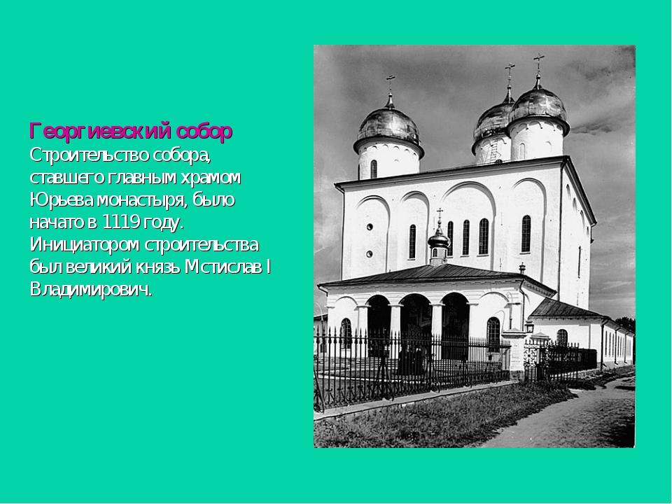 Георгиевский собор Строительство собора, ставшего главным храмом Юрьева монас...