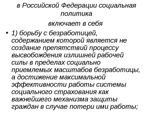 в Российской Федерации социальная политика включает в себя 1) борьбу с безраб...