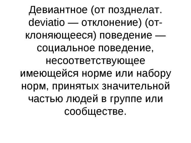 Девиантное (от позднелат. deviatio — отклонение) (отклоняющееся) поведение —...