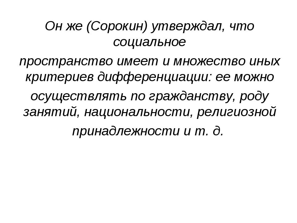 Он же (Сорокин) утверждал, что социальное пространство имеет и множество иных...
