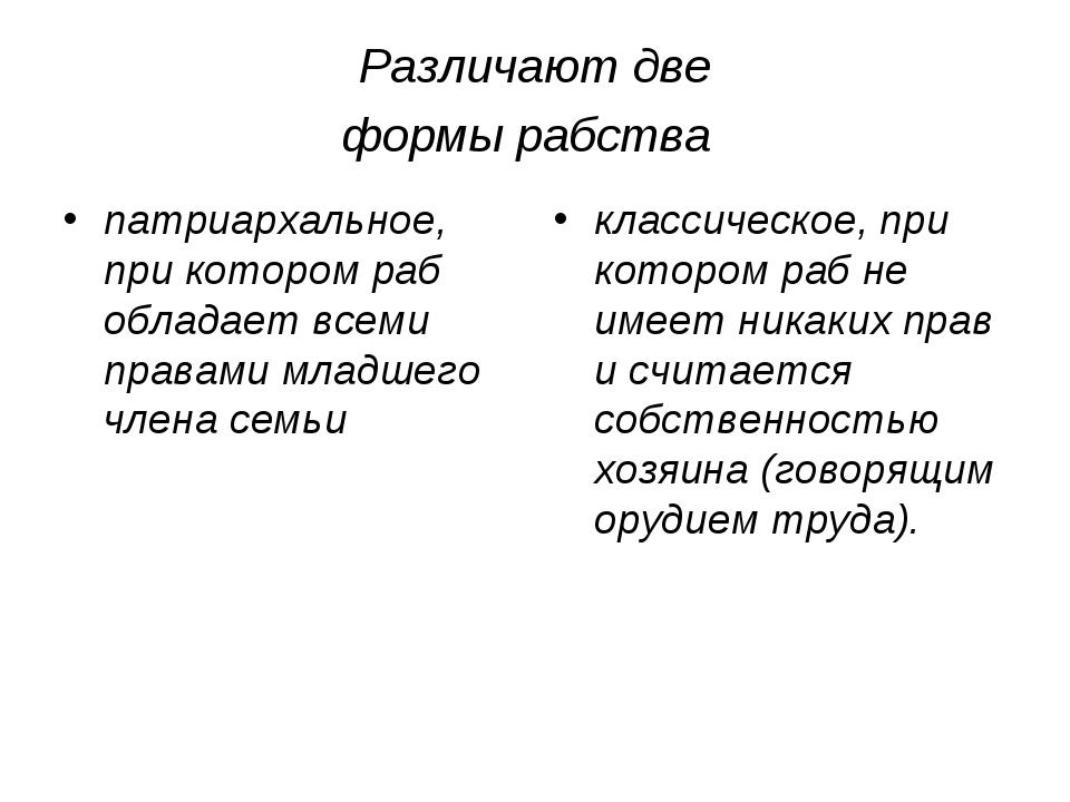 Различают две формы рабства патриархальное, при котором раб обладает всеми пр...