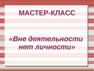 МАСТЕР-КЛАСС «Вне деятельности нет личности»