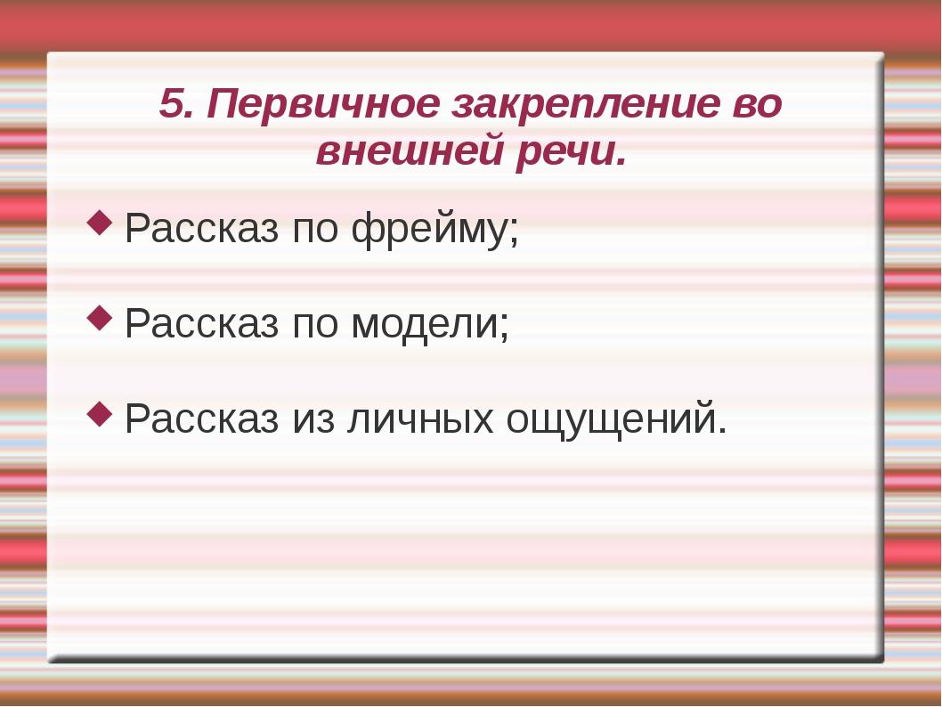 5. Первичное закрепление во внешней речи. Рассказ по фрейму; Рассказ по модел...