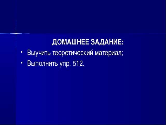 ДОМАШНЕЕ ЗАДАНИЕ: Выучить теоретический материал; Выполнить упр. 512.