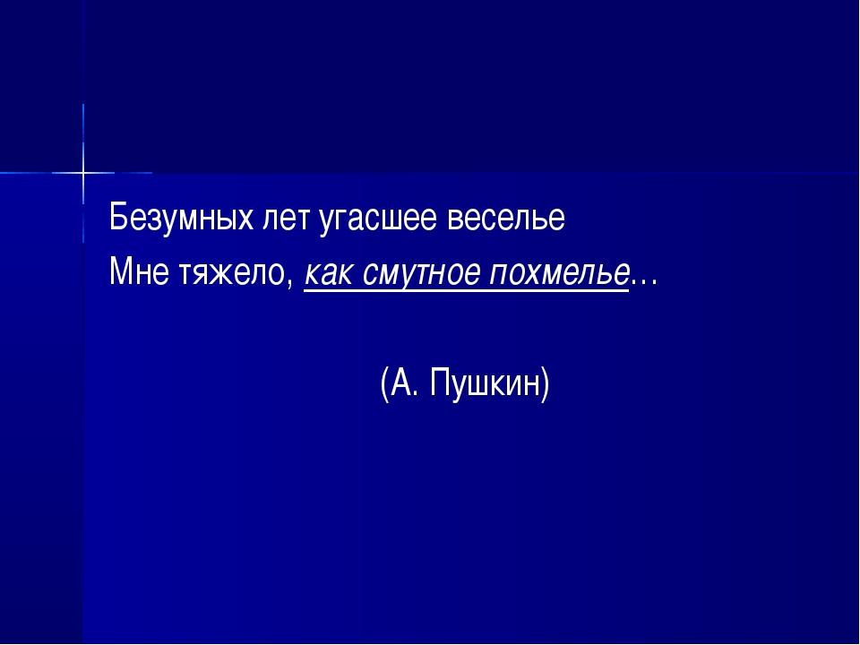 Безумных лет угасшее веселье Мне тяжело, как смутное похмелье… (А. Пушкин)