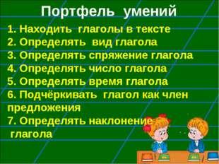 Портфель умений 1. Находить глаголы в тексте 2. Определять вид глагола 3. Оп