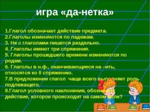 игра «да-нетка» 1.Глагол обозначает действие предмета. 2.Глаголы изменяются