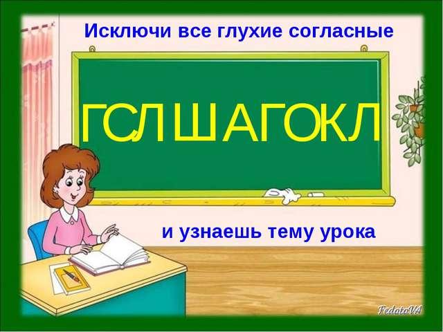 Исключи все глухие согласные и узнаешь тему урока Г С Л Ш А Г О К Л