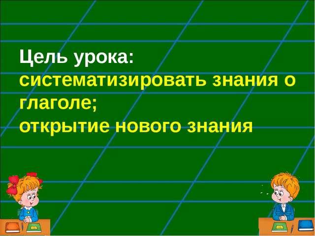 Цель урока: систематизировать знания о глаголе; открытие нового знания