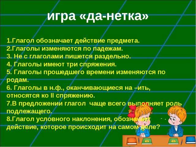 игра «да-нетка» 1.Глагол обозначает действие предмета. 2.Глаголы изменяются...