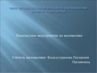 Внеклассное мероприятие по математике Учитель математики: Фалахутдинова Рауш