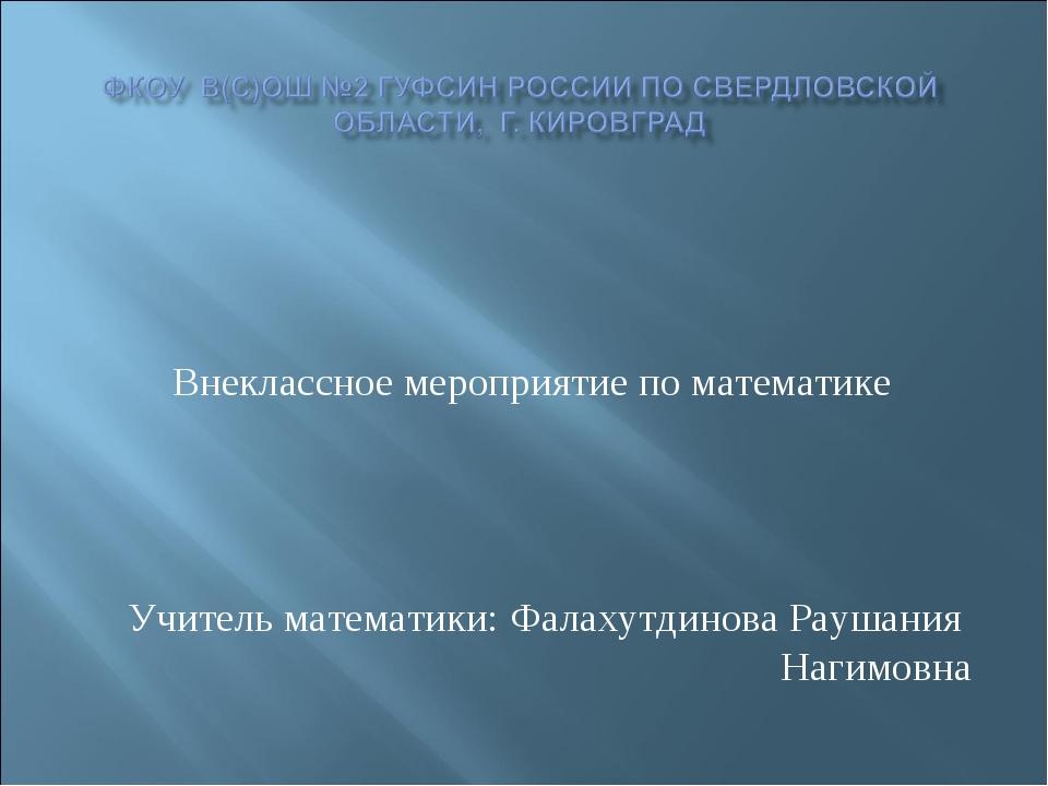 Внеклассное мероприятие по математике Учитель математики: Фалахутдинова Рауш...