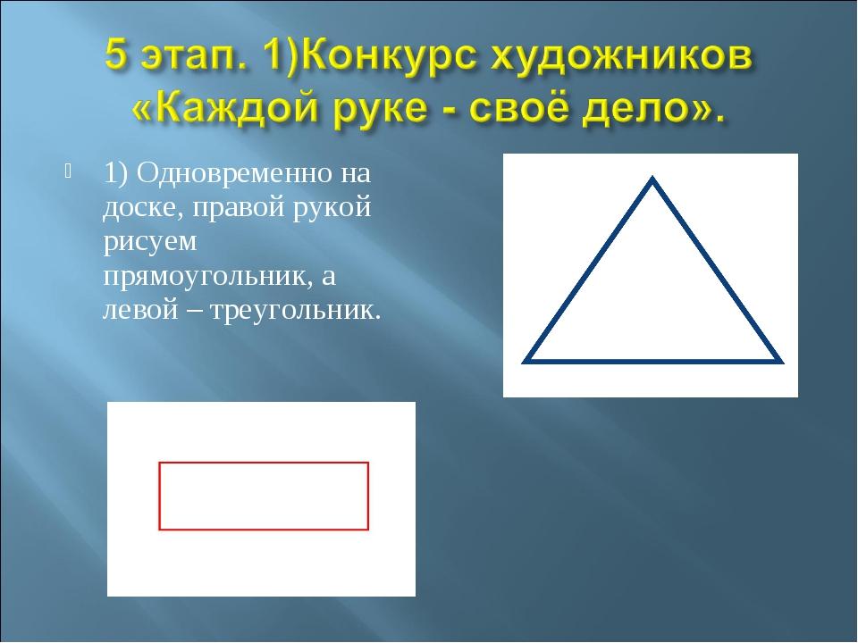 1) Одновременно на доске, правой рукой рисуем прямоугольник, а левой – треуго...