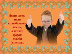 Дети, кому пели колыбельные песни, в жизни будут всегда успешны.
