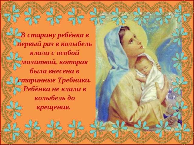 В старину ребёнка в первый раз в колыбель клали с особой молитвой, которая бы...