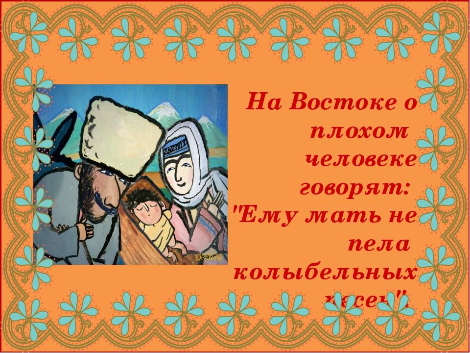 """На Востоке о плохом человеке говорят: """"Ему мать не пела колыбельных песен""""."""