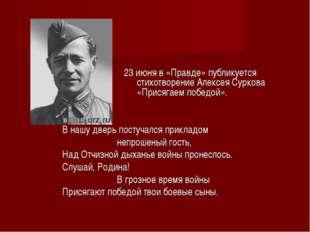 23 июня в «Правде» публикуется стихотворение Алексея Суркова «Присягаем побе