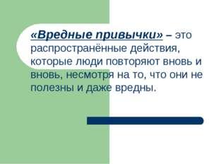 «Вредные привычки» – это распространённые действия, которые люди повторяют в