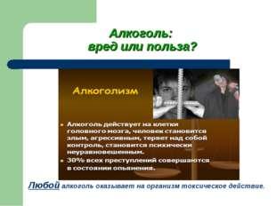 Алкоголь: вред или польза? Любой алкоголь оказывает на организм токсическое д