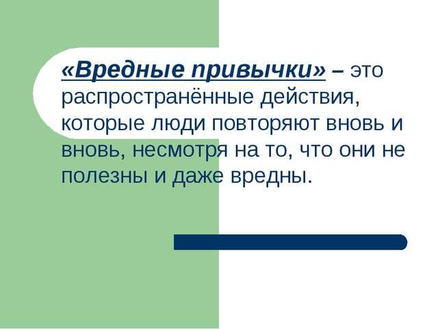 «Вредные привычки» – это распространённые действия, которые люди повторяют в...