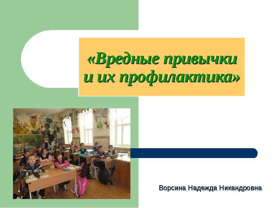 «Вредные привычки и их профилактика» Ворсина Надежда Никандровна