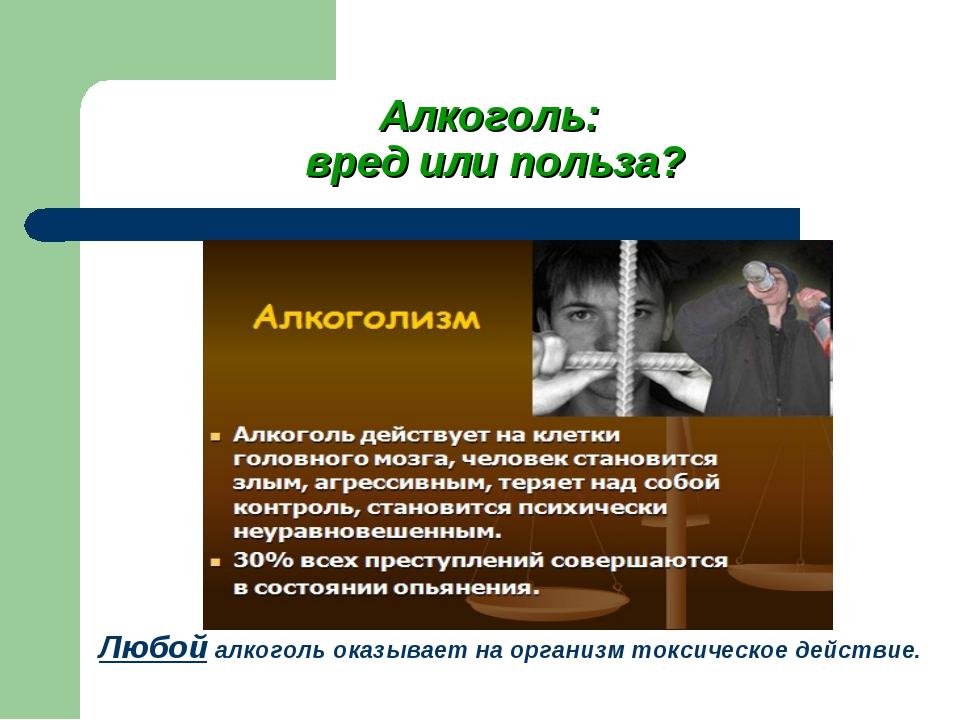 Алкоголь: вред или польза? Любой алкоголь оказывает на организм токсическое д...