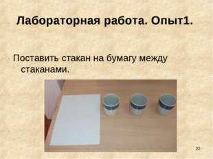 * Лабораторная работа. Опыт1. Поставить стакан на бумагу между стаканами.