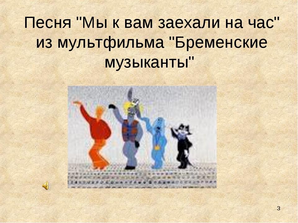 """* Песня """"Мы к вам заехали на час"""" из мультфильма """"Бременские музыканты"""""""