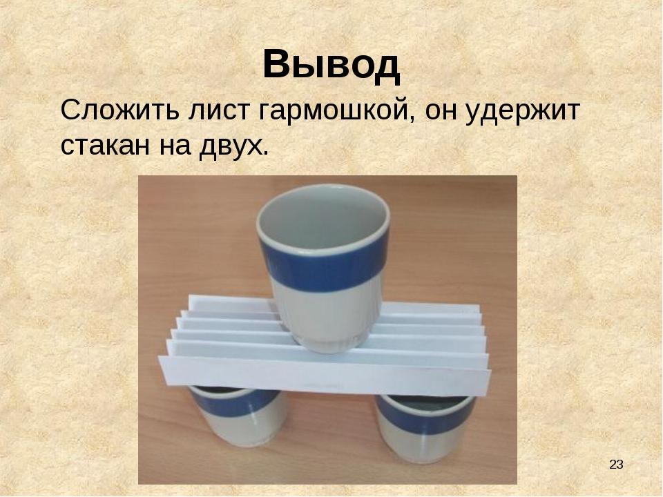 * Вывод Сложить лист гармошкой, он удержит стакан на двух.
