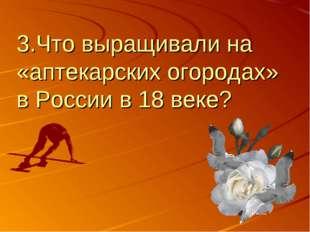 3.Что выращивали на «аптекарских огородах» в России в 18 веке?