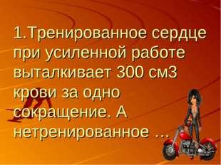 1.Тренированное сердце при усиленной работе выталкивает 300 см3 крови за одно