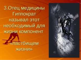 3.Отец медицины Гиппократ называл этот необходимый для жизни компонент «пастб