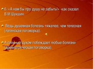 6. «А нам бы про душу не забыть!» -как сказал В.М.Шукшин. Ведь душевная боле