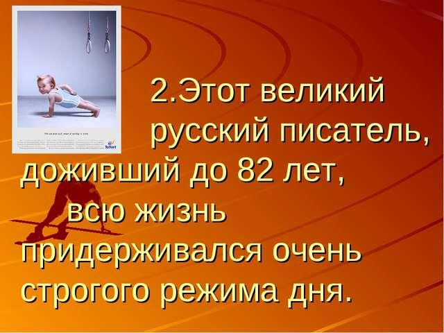 2.Этот великий русский писатель, доживший до 82 лет, всю жизнь придерживался...