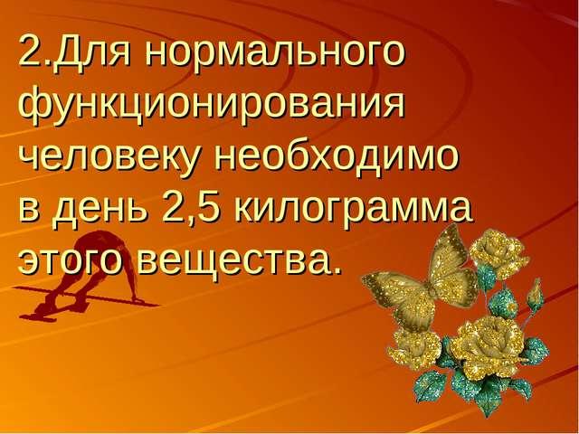 2.Для нормального функционирования человеку необходимо в день 2,5 килограмма...