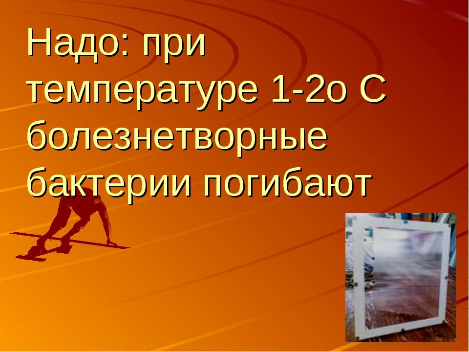 Надо: при температуре 1-2о С болезнетворные бактерии погибают