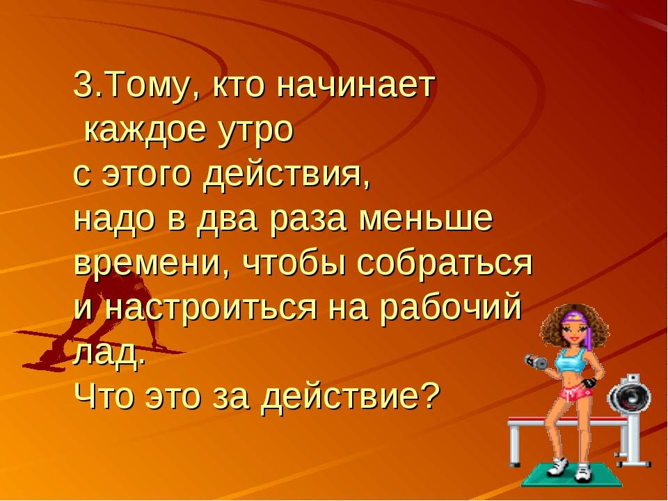 3.Тому, кто начинает каждое утро с этого действия, надо в два раза меньше вре...