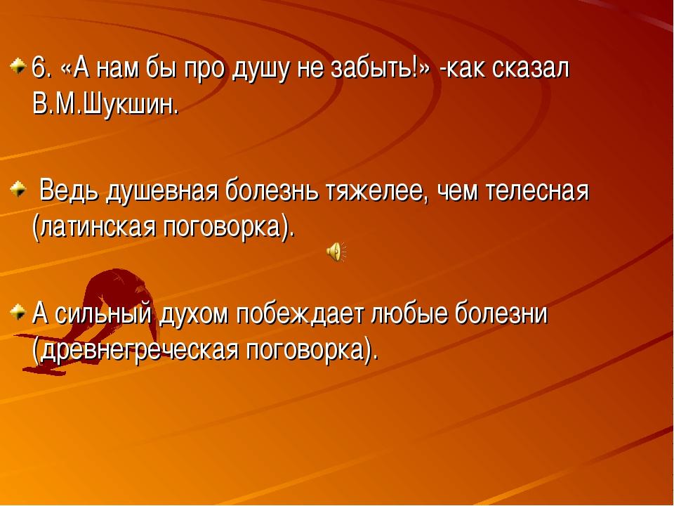 6. «А нам бы про душу не забыть!» -как сказал В.М.Шукшин. Ведь душевная боле...