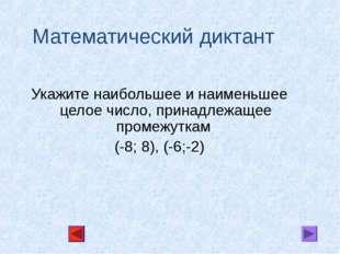 Математический диктант Укажите наибольшее и наименьшее целое число, принадлеж