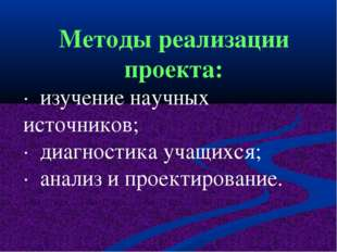 Методы реализации проекта: · изучение научных источников; ·диагностика учащ