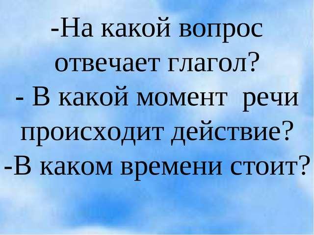 -На какой вопрос отвечает глагол? - В какой момент речи происходит действие?...