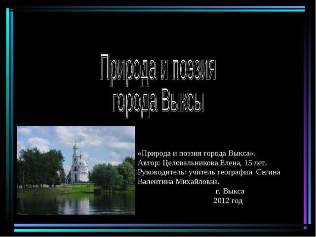 «Природа и поэзия города Выкса». Автор: Целовальникова Елена, 15 лет. Руково...