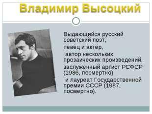 Выдающийся русский советский поэт, певец и актёр, автор нескольких прозаическ