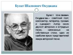 Булат Шалвович Окуджава Була́т Ша́лвович Окуджа́ва— советский поэт, композито