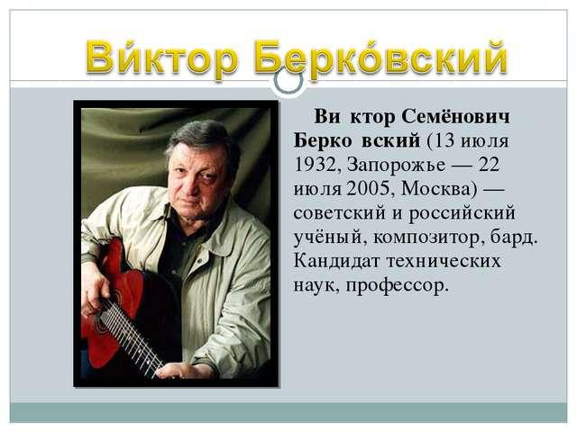 Ви́ктор Семёнович Берко́вский (13 июля 1932, Запорожье — 22 июля 2005, Москв...
