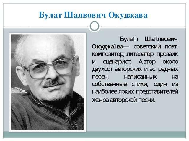 Булат Шалвович Окуджава Була́т Ша́лвович Окуджа́ва— советский поэт, композито...